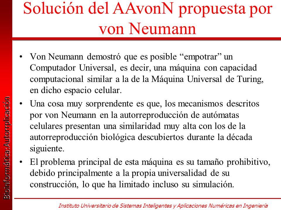 Bioinformática:Autorrplicación Bioinformática:Autorrplicación Instituto Universitario de Sistemas Inteligentes y Aplicaciones Numéricas en Ingeniería Von Neumann demostró que es posible empotrar un Computador Universal, es decir, una máquina con capacidad computacional similar a la de la Máquina Universal de Turing, en dicho espacio celular.