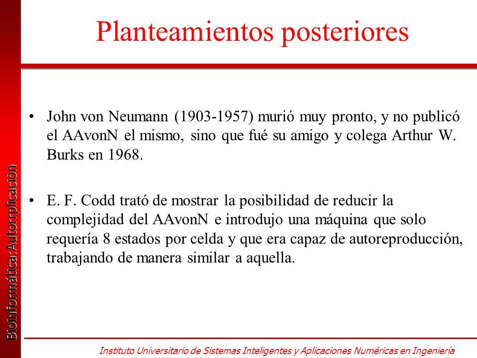 Bioinformática:Autorrplicación Bioinformática:Autorrplicación Instituto Universitario de Sistemas Inteligentes y Aplicaciones Numéricas en Ingeniería John von Neumann (1903-1957) murió muy pronto, y no publicó el AAvonN el mismo, sino que fué su amigo y colega Arthur W.
