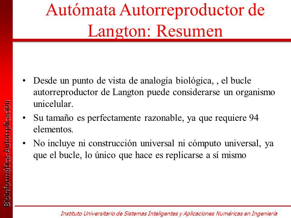 Bioinformática:Autorrplicación Bioinformática:Autorrplicación Instituto Universitario de Sistemas Inteligentes y Aplicaciones Numéricas en Ingeniería Desde un punto de vista de analogía biológica,, el bucle autorreproductor de Langton puede considerarse un organismo unicelular.