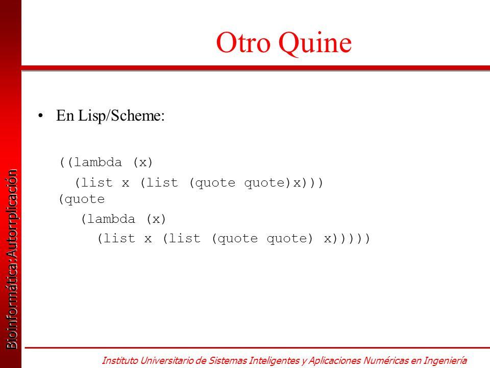 Bioinformática:Autorrplicación Bioinformática:Autorrplicación Instituto Universitario de Sistemas Inteligentes y Aplicaciones Numéricas en Ingeniería Otro Quine En Lisp/Scheme: ((lambda (x) (list x (list (quote quote)x))) (quote (lambda (x) (list x (list (quote quote) x)))))