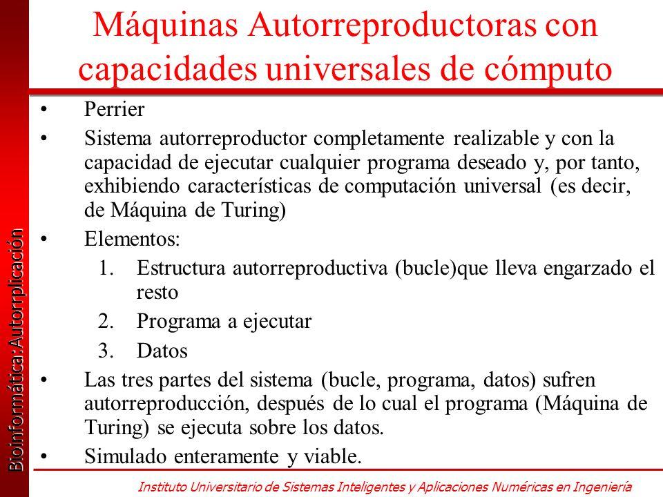 Bioinformática:Autorrplicación Bioinformática:Autorrplicación Instituto Universitario de Sistemas Inteligentes y Aplicaciones Numéricas en Ingeniería Máquinas Autorreproductoras con capacidades universales de cómputo Perrier Sistema autorreproductor completamente realizable y con la capacidad de ejecutar cualquier programa deseado y, por tanto, exhibiendo características de computación universal (es decir, de Máquina de Turing) Elementos: 1.Estructura autorreproductiva (bucle)que lleva engarzado el resto 2.Programa a ejecutar 3.Datos Las tres partes del sistema (bucle, programa, datos) sufren autorreproducción, después de lo cual el programa (Máquina de Turing) se ejecuta sobre los datos.