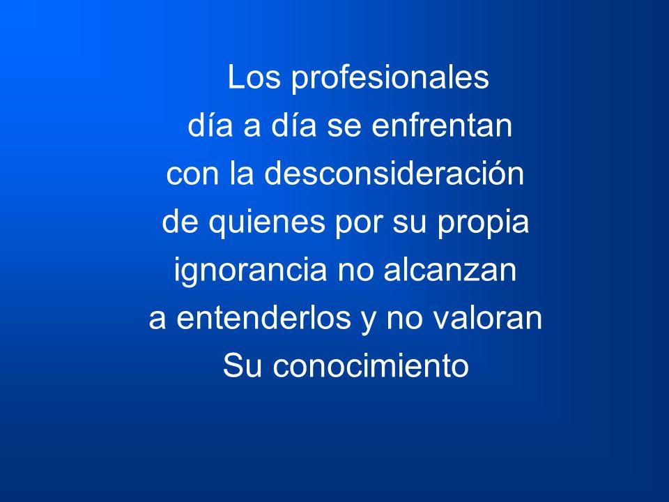 Los profesionales día a día se enfrentan con la desconsideración de quienes por su propia ignorancia no alcanzan a entenderlos y no valoran Su conocim