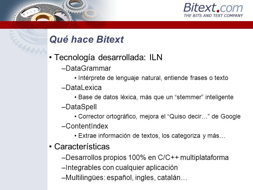 Qué hace Bitext Además, integramos nuestro ILN con productos de terceros, sobre todo buscadores Buscadores inteligentes –NaturalFinder Básico (Monolingüe) DataLexica + dtSearch –NaturalFinder Avanzado (Monolingüe) DataGrammar + dtSearch –NaturalFinder Multilingüe Componente multilingüe + dtSearch