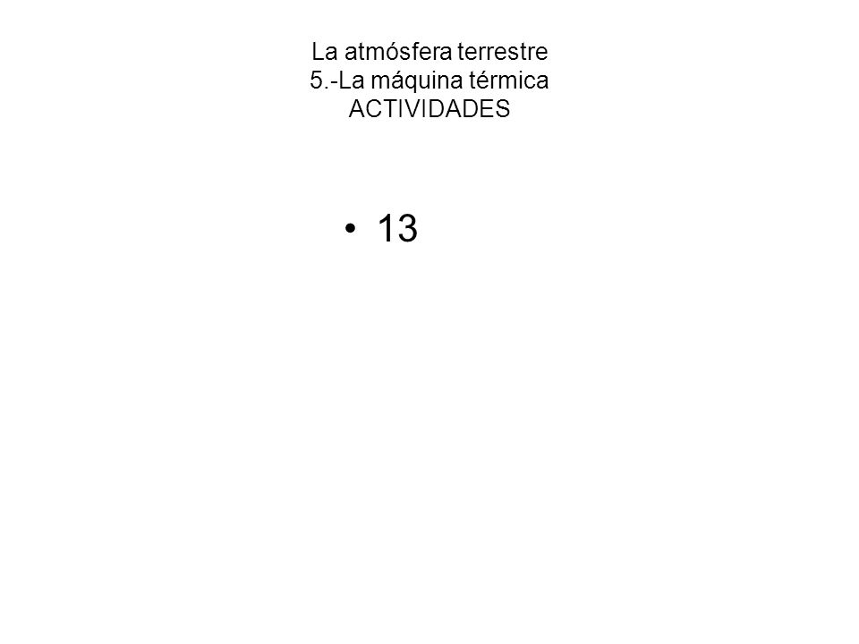 La atmósfera terrestre 5.-La máquina térmica ACTIVIDADES 13