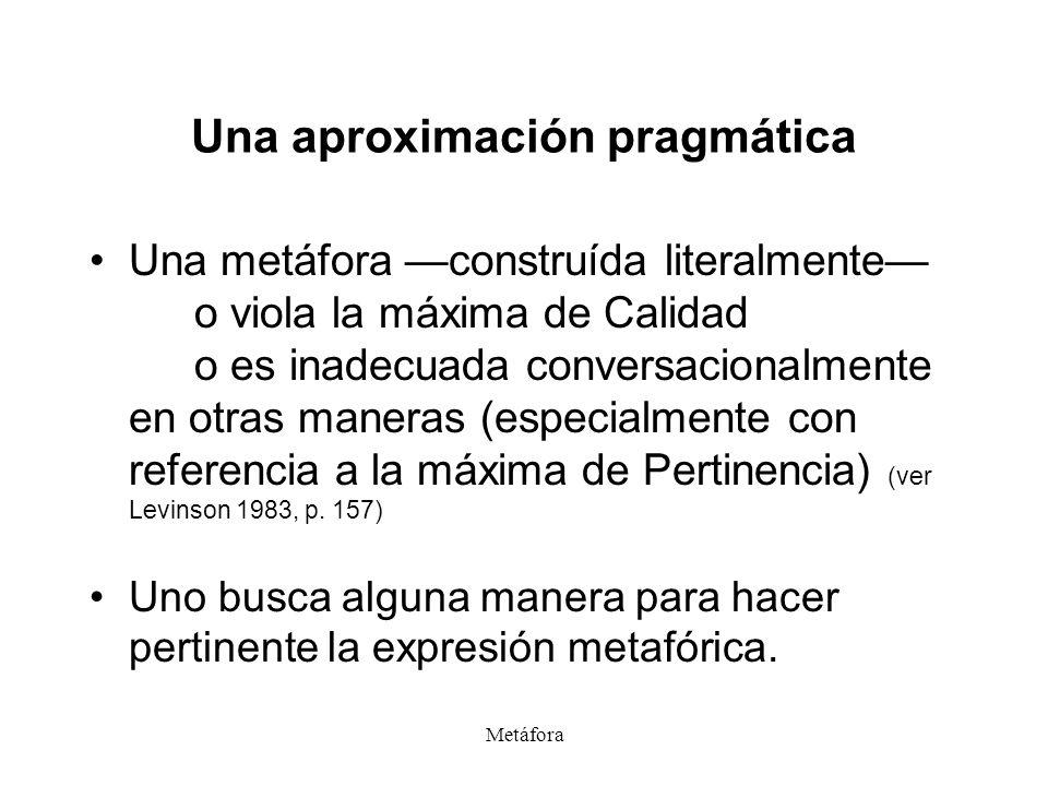 Metáfora Una aproximación pragmática Una metáfora construída literalmente o viola la máxima de Calidad o es inadecuada conversacionalmente en otras ma