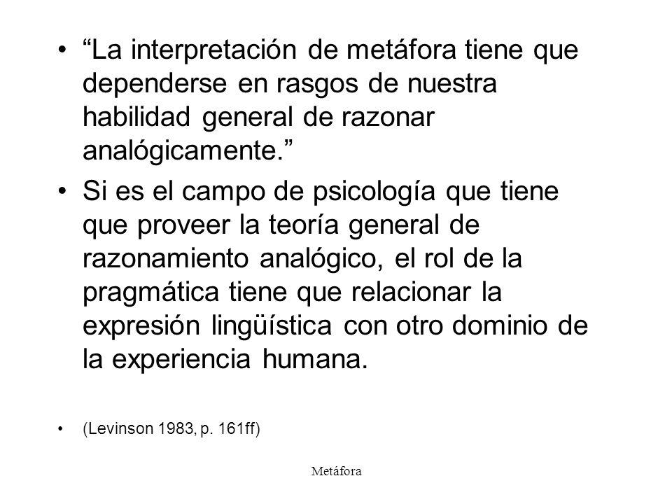 Metáfora La interpretación de metáfora tiene que dependerse en rasgos de nuestra habilidad general de razonar analógicamente. Si es el campo de psicol