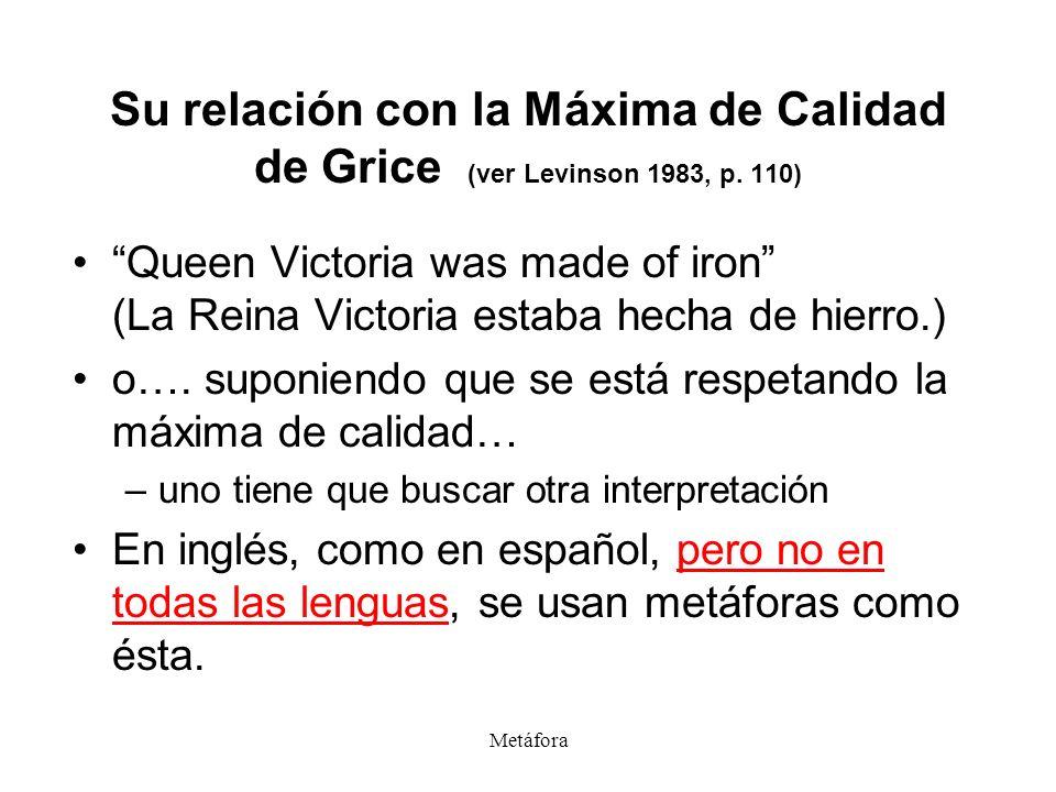 Metáfora Su relación con la Máxima de Calidad de Grice (ver Levinson 1983, p. 110) Queen Victoria was made of iron (La Reina Victoria estaba hecha de