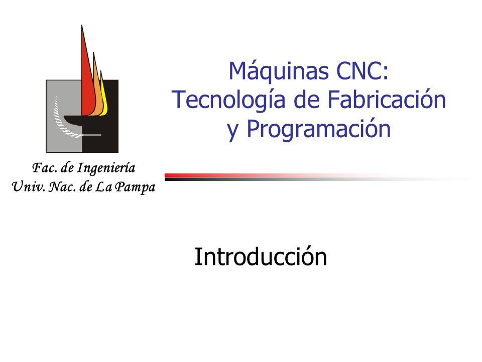 Fac. de Ingeniería Univ. Nac. de La Pampa Máquinas CNC: Tecnología de Fabricación y Programación Introducción