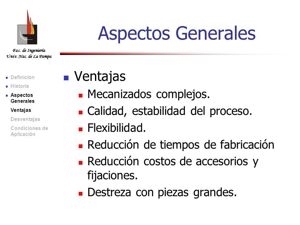 Fac. de Ingeniería Univ. Nac. de La Pampa Aspectos Generales Ventajas Mecanizados complejos. Calidad, estabilidad del proceso. Flexibilidad. Reducción