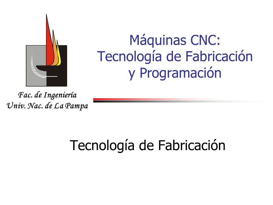Fac. de Ingeniería Univ. Nac. de La Pampa Máquinas CNC: Tecnología de Fabricación y Programación Tecnología de Fabricación