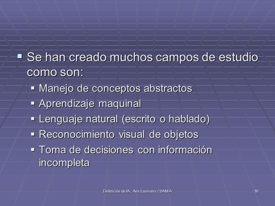 Definición de IA : Ana Laureano / UAM-A10 Se han creado muchos campos de estudio como son: Se han creado muchos campos de estudio como son: Manejo de