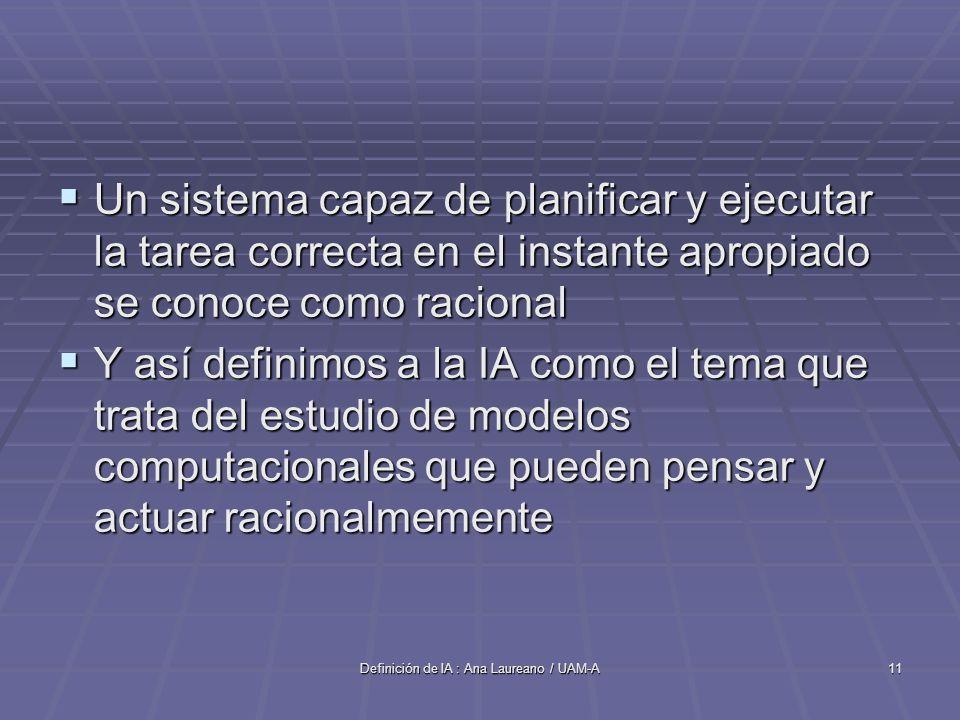 Definición de IA : Ana Laureano / UAM-A11 Un sistema capaz de planificar y ejecutar la tarea correcta en el instante apropiado se conoce como racional