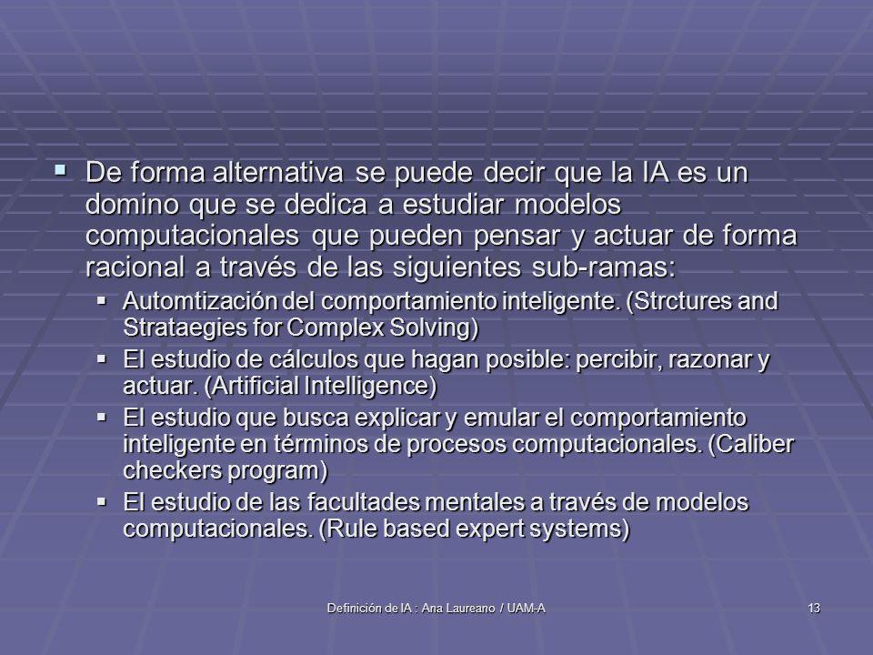 Definición de IA : Ana Laureano / UAM-A13 De forma alternativa se puede decir que la IA es un domino que se dedica a estudiar modelos computacionales que pueden pensar y actuar de forma racional a través de las siguientes sub-ramas: De forma alternativa se puede decir que la IA es un domino que se dedica a estudiar modelos computacionales que pueden pensar y actuar de forma racional a través de las siguientes sub-ramas: Automtización del comportamiento inteligente.