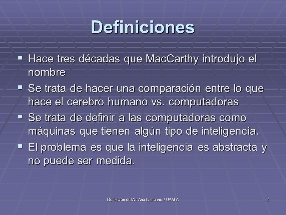 Definición de IA : Ana Laureano / UAM-A2 Definiciones Hace tres décadas que MacCarthy introdujo el nombre Hace tres décadas que MacCarthy introdujo el nombre Se trata de hacer una comparación entre lo que hace el cerebro humano vs.