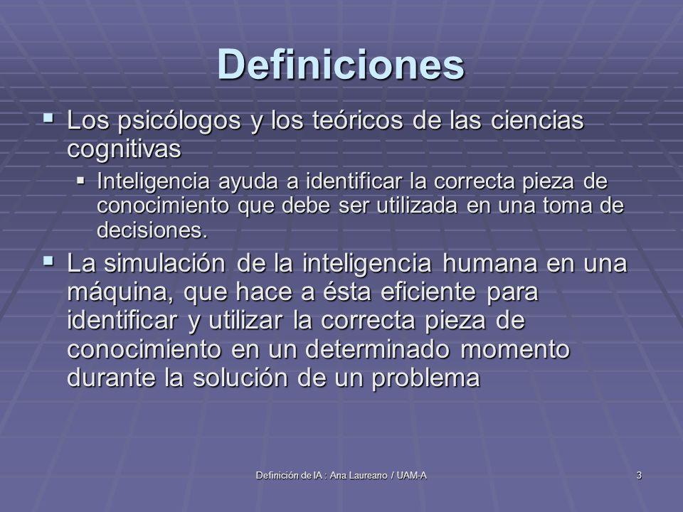 Definición de IA : Ana Laureano / UAM-A3 Definiciones Los psicólogos y los teóricos de las ciencias cognitivas Los psicólogos y los teóricos de las ciencias cognitivas Inteligencia ayuda a identificar la correcta pieza de conocimiento que debe ser utilizada en una toma de decisiones.