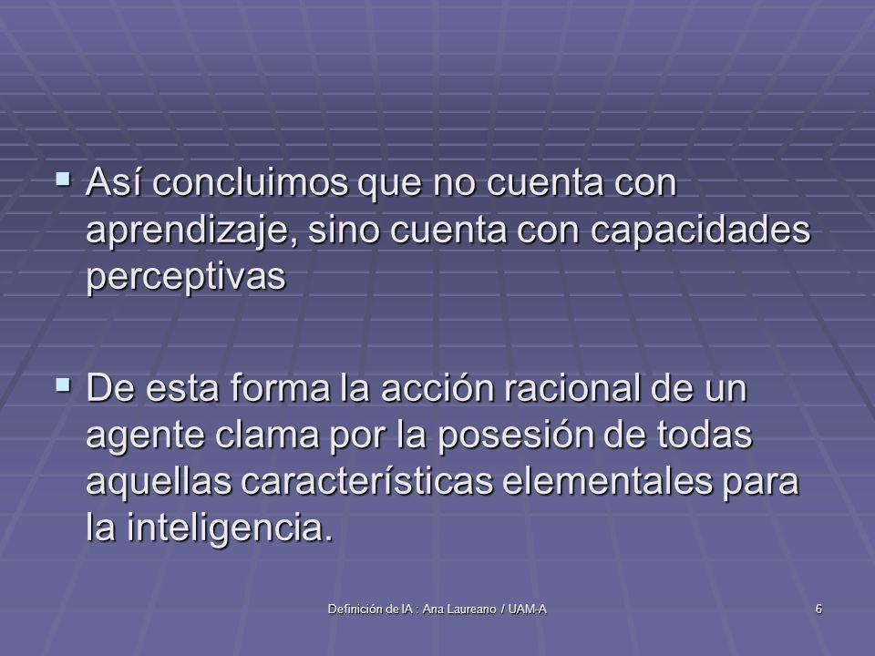 Definición de IA : Ana Laureano / UAM-A6 Así concluimos que no cuenta con aprendizaje, sino cuenta con capacidades perceptivas Así concluimos que no cuenta con aprendizaje, sino cuenta con capacidades perceptivas De esta forma la acción racional de un agente clama por la posesión de todas aquellas características elementales para la inteligencia.