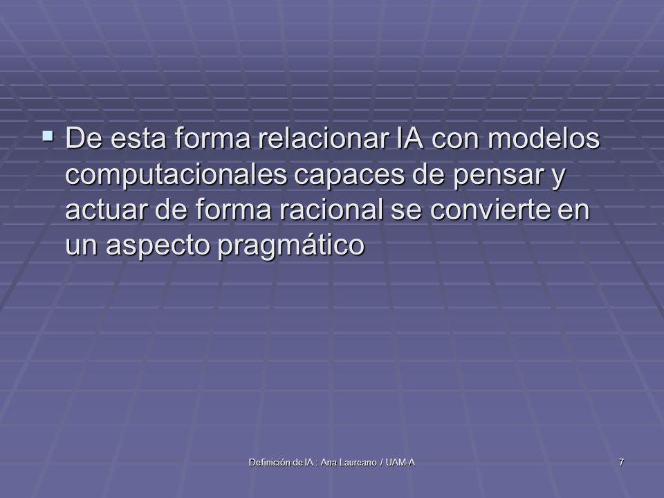 Definición de IA : Ana Laureano / UAM-A7 De esta forma relacionar IA con modelos computacionales capaces de pensar y actuar de forma racional se convi