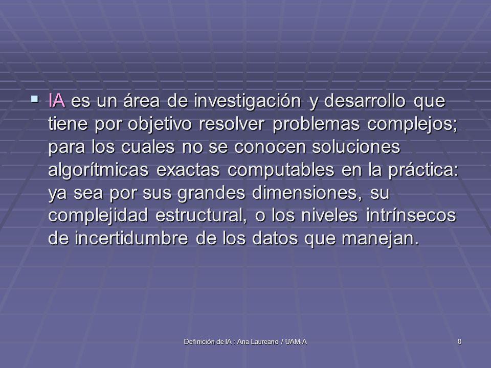 Definición de IA : Ana Laureano / UAM-A8 IA es un área de investigación y desarrollo que tiene por objetivo resolver problemas complejos; para los cua