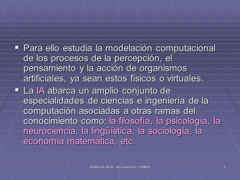 Definición de IA : Ana Laureano / UAM-A9 Para ello estudia la modelación computacional de los procesos de la percepción, el pensamiento y la acción de organismos artificiales, ya sean estos físicos o virtuales.