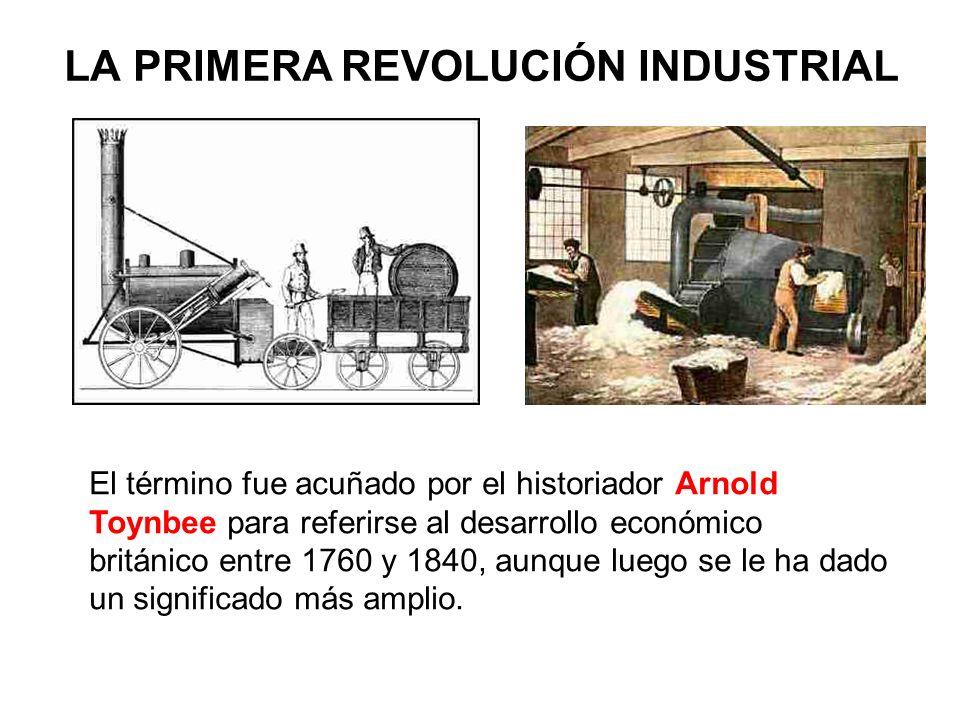 LA PRIMERA REVOLUCIÓN INDUSTRIAL El término fue acuñado por el historiador Arnold Toynbee para referirse al desarrollo económico británico entre 1760 y 1840, aunque luego se le ha dado un significado más amplio.
