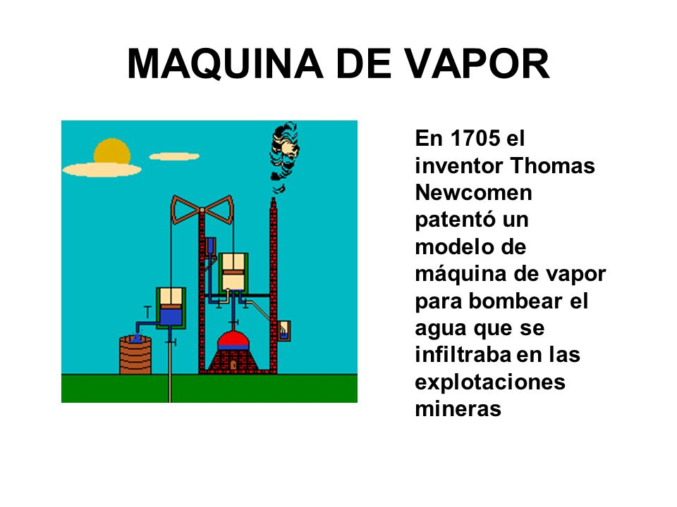 MAQUINA DE VAPOR En 1705 el inventor Thomas Newcomen patentó un modelo de máquina de vapor para bombear el agua que se infiltraba en las explotaciones mineras
