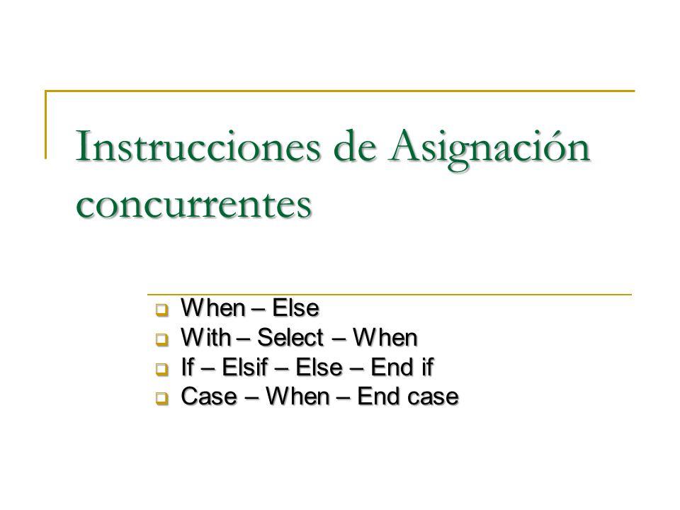 Instrucciones de Asignación concurrentes When – Else When – Else With – Select – When With – Select – When If – Elsif – Else – End if If – Elsif – Else – End if Case – When – End case Case – When – End case