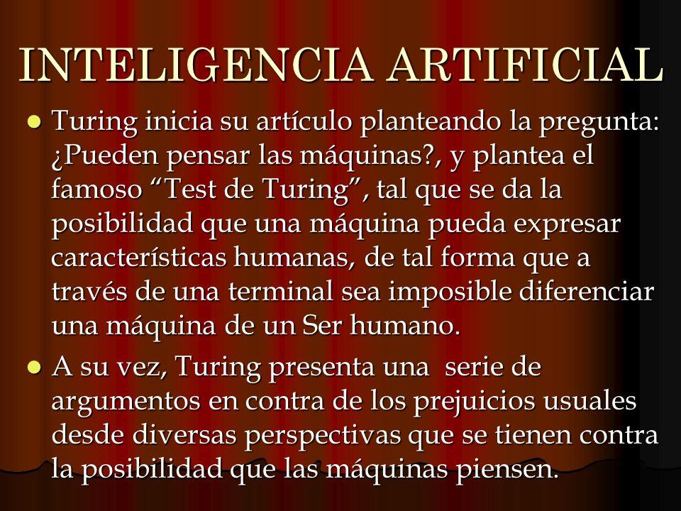 INTELIGENCIA ARTIFICIAL Turing inicia su artículo planteando la pregunta: ¿Pueden pensar las máquinas?, y plantea el famoso Test de Turing, tal que se