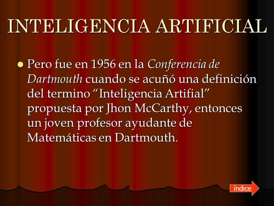 INTELIGENCIA ARTIFICIAL Pero fue en 1956 en la Conferencia de Dartmouth cuando se acuñó una definición del termino Inteligencia Artifial propuesta por