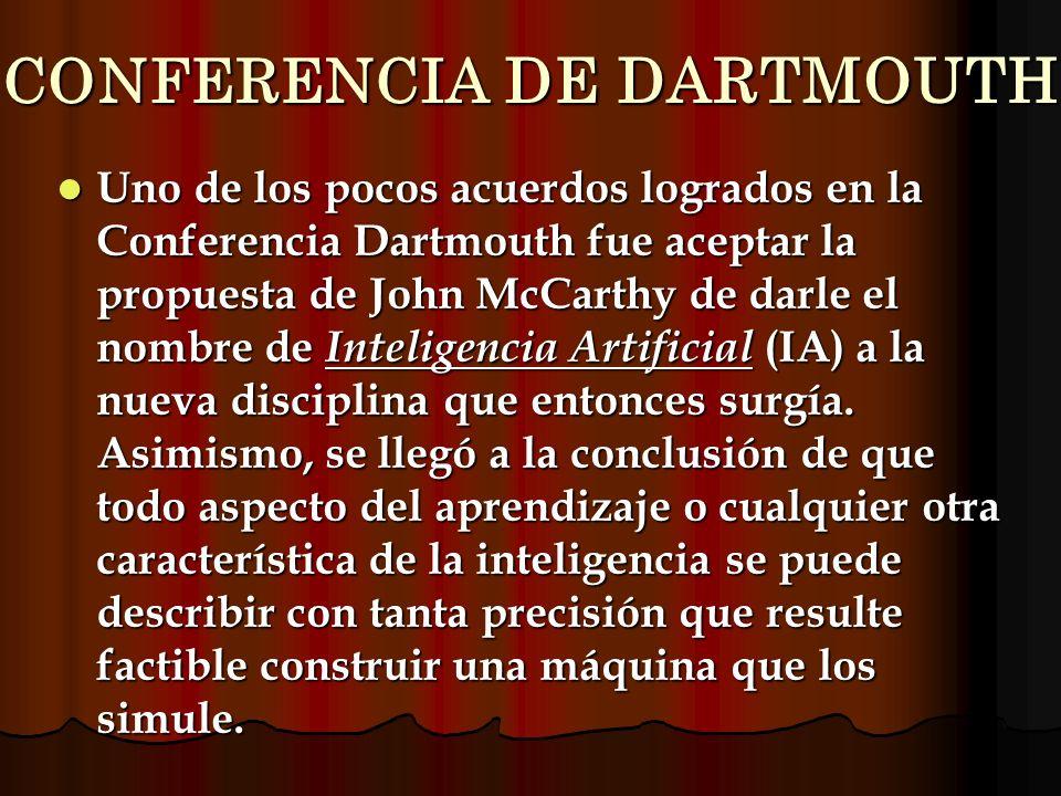 CONFERENCIA DE DARTMOUTH Uno de los pocos acuerdos logrados en la Conferencia Dartmouth fue aceptar la propuesta de John McCarthy de darle el nombre d