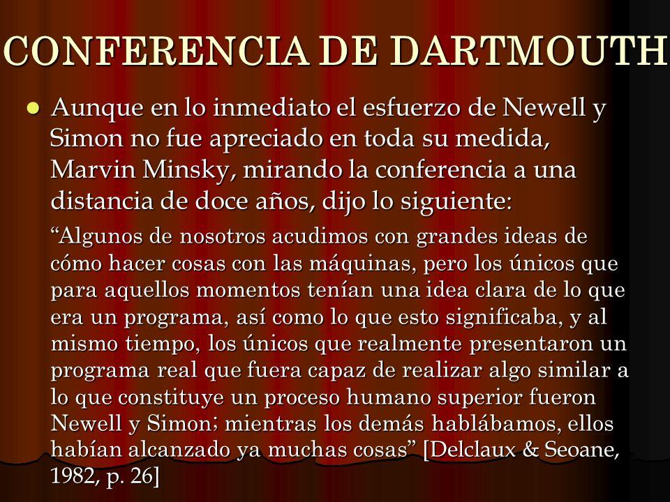 CONFERENCIA DE DARTMOUTH Aunque en lo inmediato el esfuerzo de Newell y Simon no fue apreciado en toda su medida, Marvin Minsky, mirando la conferenci