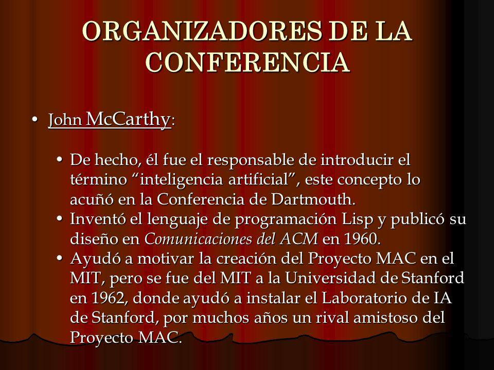 ORGANIZADORES DE LA CONFERENCIA John McCarthy :John McCarthy : De hecho, él fue el responsable de introducir el término inteligencia artificial, este