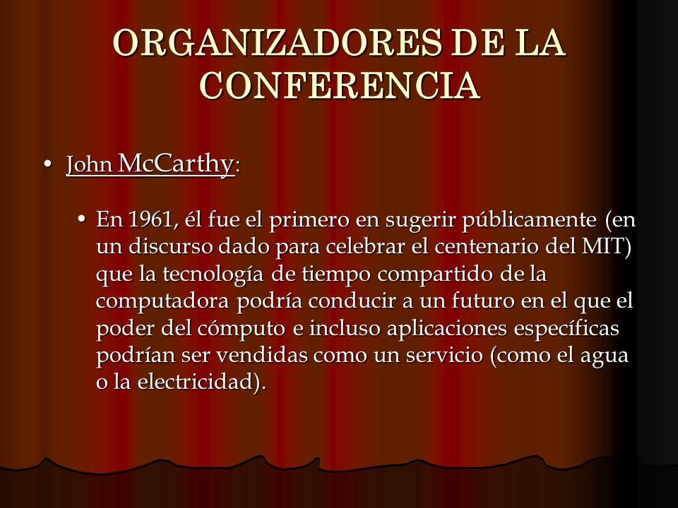 ORGANIZADORES DE LA CONFERENCIA John McCarthy :John McCarthy : En 1961, él fue el primero en sugerir públicamente (en un discurso dado para celebrar e