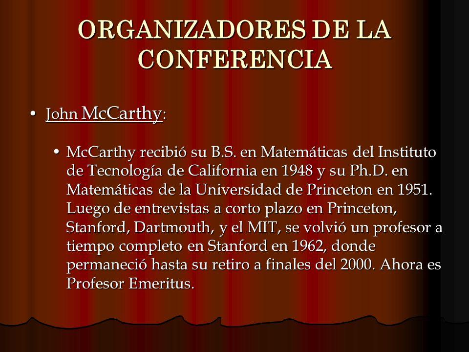 ORGANIZADORES DE LA CONFERENCIA John McCarthy :John McCarthy : McCarthy recibió su B.S. en Matemáticas del Instituto de Tecnología de California en 19