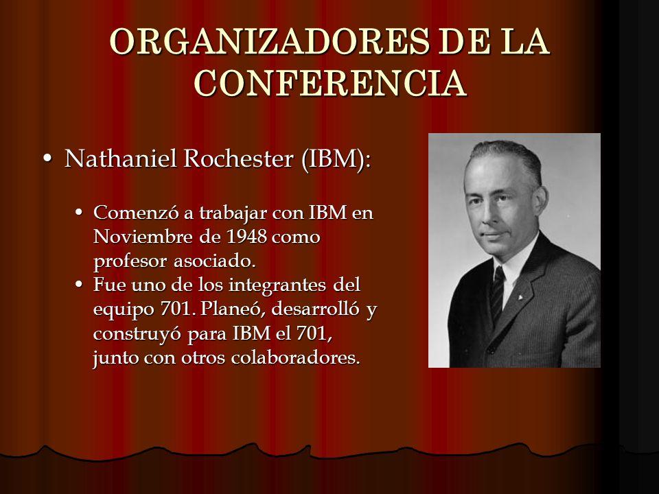 ORGANIZADORES DE LA CONFERENCIA Nathaniel Rochester (IBM):Nathaniel Rochester (IBM): Comenzó a trabajar con IBM en Noviembre de 1948 como profesor aso