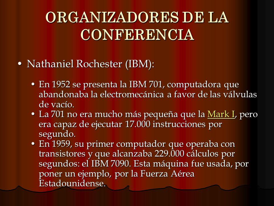 ORGANIZADORES DE LA CONFERENCIA Nathaniel Rochester (IBM):Nathaniel Rochester (IBM): En 1952 se presenta la IBM 701, computadora que abandonaba la ele
