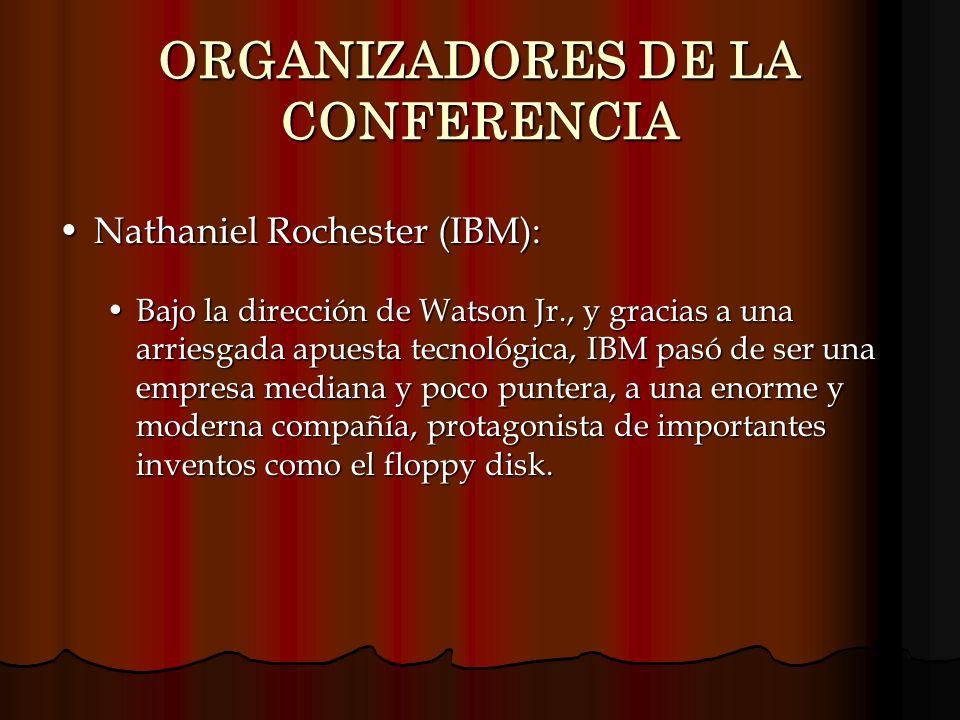 ORGANIZADORES DE LA CONFERENCIA Nathaniel Rochester (IBM):Nathaniel Rochester (IBM): Bajo la dirección de Watson Jr., y gracias a una arriesgada apues