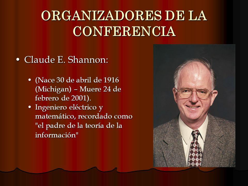 ORGANIZADORES DE LA CONFERENCIA Claude E. Shannon:Claude E. Shannon: (Nace 30 de abril de 1916 (Michigan) – Muere 24 de febrero de 2001).(Nace 30 de a