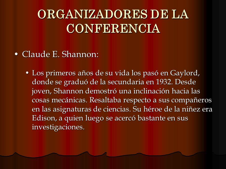 ORGANIZADORES DE LA CONFERENCIA Claude E. Shannon:Claude E. Shannon: Los primeros años de su vida los pasó en Gaylord, donde se graduó de la secundari