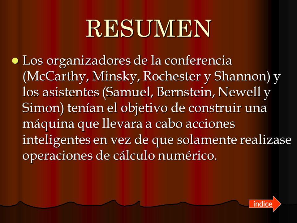 RESUMEN Los organizadores de la conferencia (McCarthy, Minsky, Rochester y Shannon) y los asistentes (Samuel, Bernstein, Newell y Simon) tenían el obj