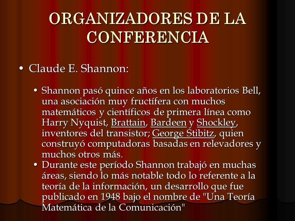 ORGANIZADORES DE LA CONFERENCIA Claude E. Shannon:Claude E. Shannon: Shannon pasó quince años en los laboratorios Bell, una asociación muy fructífera