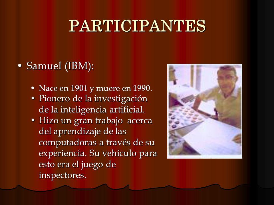 PARTICIPANTES Samuel (IBM):Samuel (IBM): Nace en 1901 y muere en 1990.Nace en 1901 y muere en 1990. Pionero de la investigación de la inteligencia art