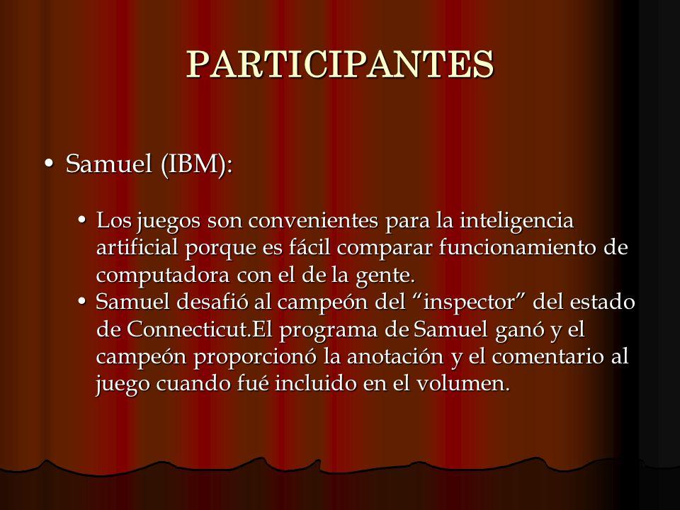 PARTICIPANTES Samuel (IBM):Samuel (IBM): Los juegos son convenientes para la inteligencia artificial porque es fácil comparar funcionamiento de comput