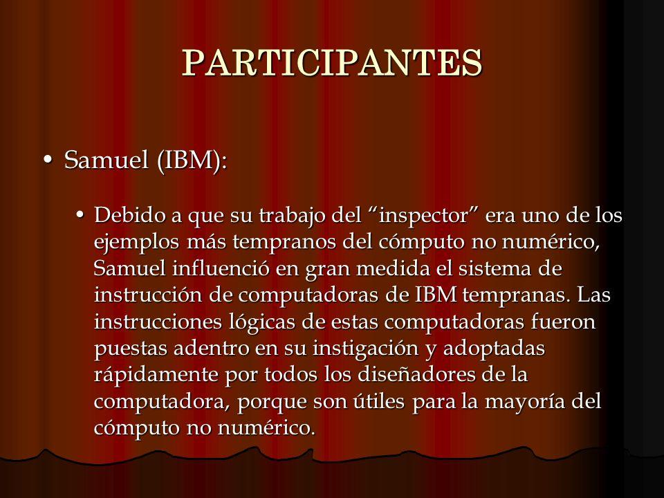 PARTICIPANTES Samuel (IBM):Samuel (IBM): Debido a que su trabajo del inspector era uno de los ejemplos más tempranos del cómputo no numérico, Samuel i