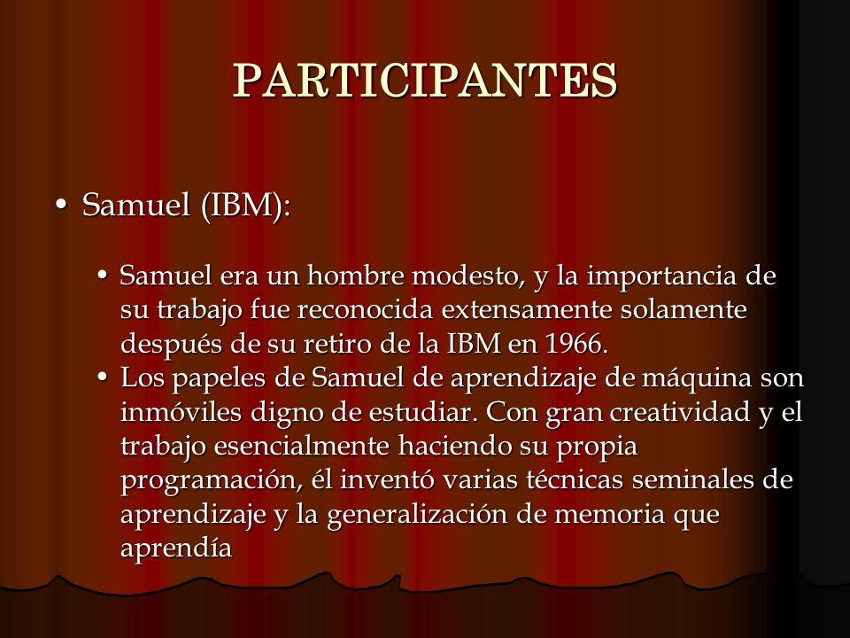 PARTICIPANTES Samuel (IBM):Samuel (IBM): Samuel era un hombre modesto, y la importancia de su trabajo fue reconocida extensamente solamente después de