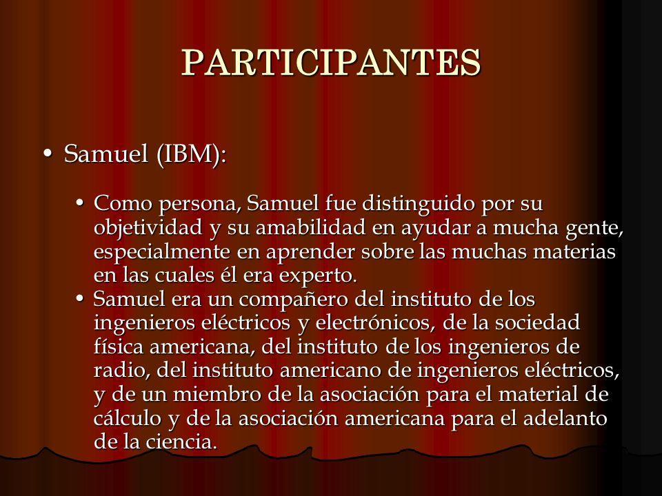 PARTICIPANTES Samuel (IBM):Samuel (IBM): Como persona, Samuel fue distinguido por su objetividad y su amabilidad en ayudar a mucha gente, especialment