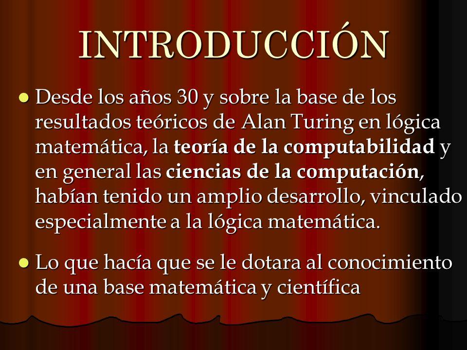 INTRODUCCIÓN Desde los años 30 y sobre la base de los resultados teóricos de Alan Turing en lógica matemática, la teoría de la computabilidad y en gen