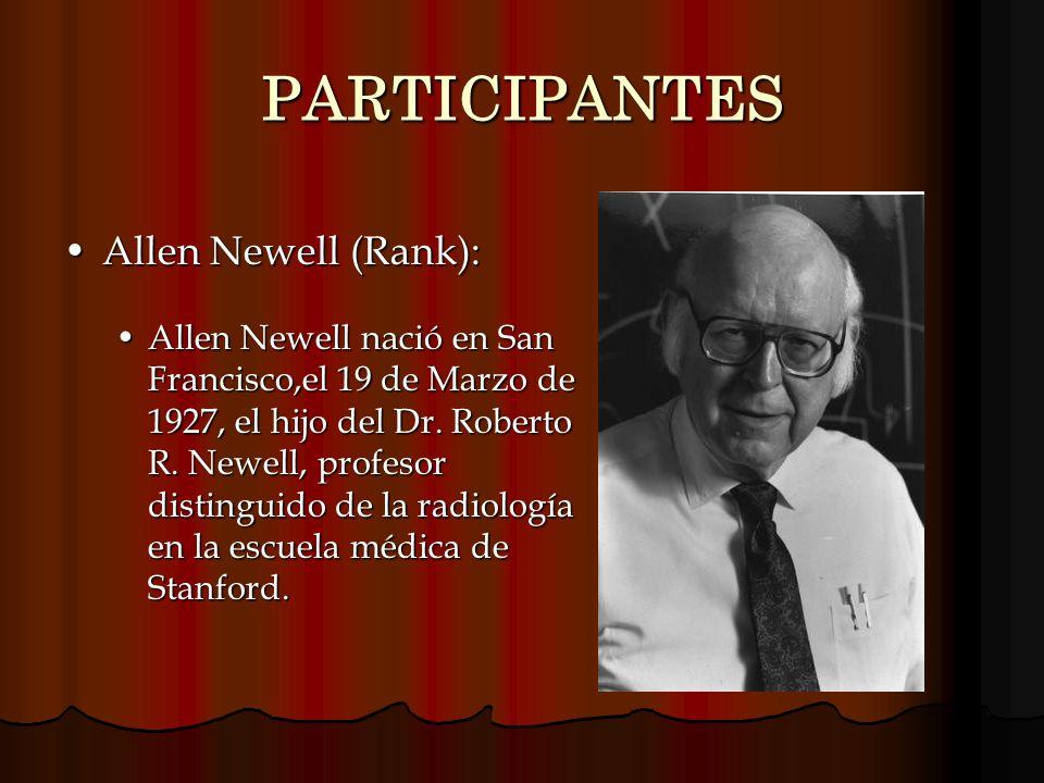 PARTICIPANTES Allen Newell (Rank):Allen Newell (Rank): Allen Newell nació en San Francisco,el 19 de Marzo de 1927, el hijo del Dr. Roberto R. Newell,