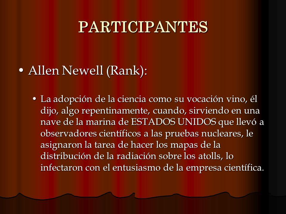 PARTICIPANTES Allen Newell (Rank):Allen Newell (Rank): La adopción de la ciencia como su vocación vino, él dijo, algo repentinamente, cuando, sirviend