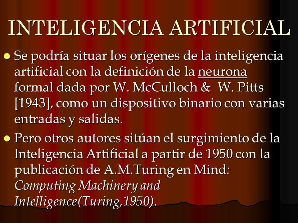 INTELIGENCIA ARTIFICIAL Se podría situar los orígenes de la inteligencia artificial con la definición de la neurona formal dada por W. McCulloch & W.