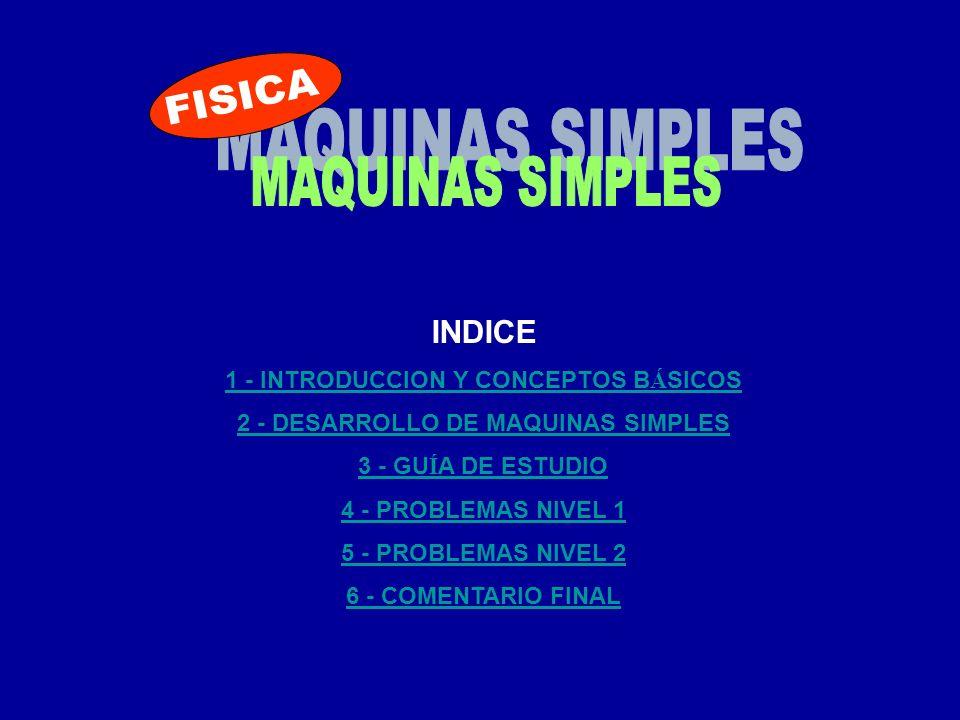 INDICE 1 - INTRODUCCION Y CONCEPTOS B Á SICOS 2 - DESARROLLO DE MAQUINAS SIMPLES 3 - GU Í A DE ESTUDIO 4 - PROBLEMAS NIVEL 1 5 - PROBLEMAS NIVEL 2 6 -
